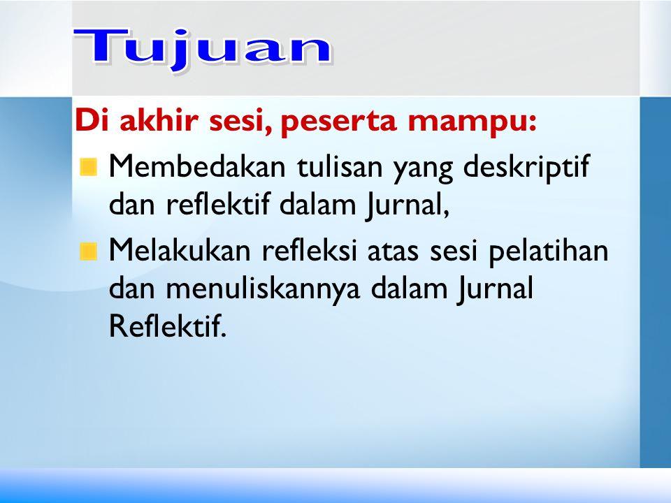 Di akhir sesi, peserta mampu: Membedakan tulisan yang deskriptif dan reflektif dalam Jurnal, Melakukan refleksi atas sesi pelatihan dan menuliskannya dalam Jurnal Reflektif.