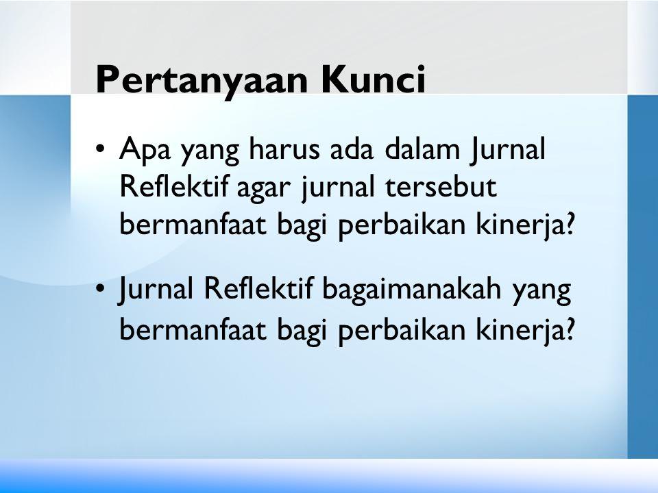 Pertanyaan Kunci Apa yang harus ada dalam Jurnal Reflektif agar jurnal tersebut bermanfaat bagi perbaikan kinerja.