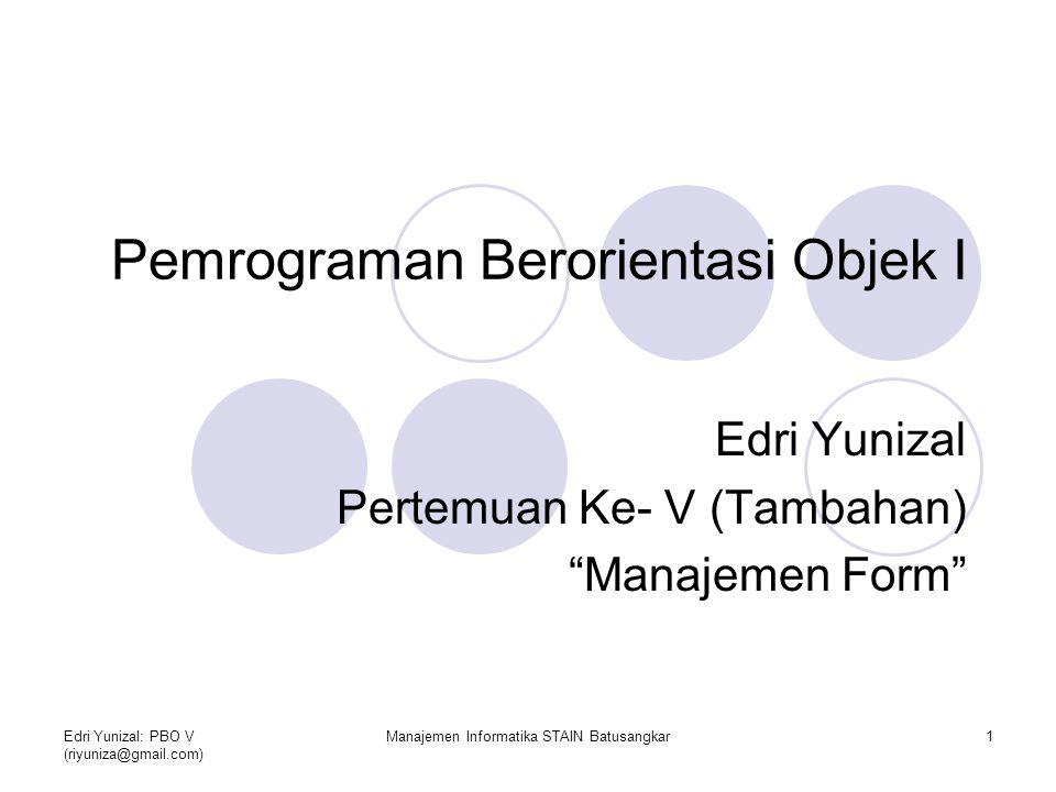 Edri Yunizal: PBO V (riyuniza@gmail.com) Manajemen Informatika STAIN Batusangkar2 Menambahkan Form Untuk menambahkan lebih dari 1 form dalam project kita lakukan langkah- langkah berikut:  Klik kanan pada project explorer kemudian pilih Add>Form