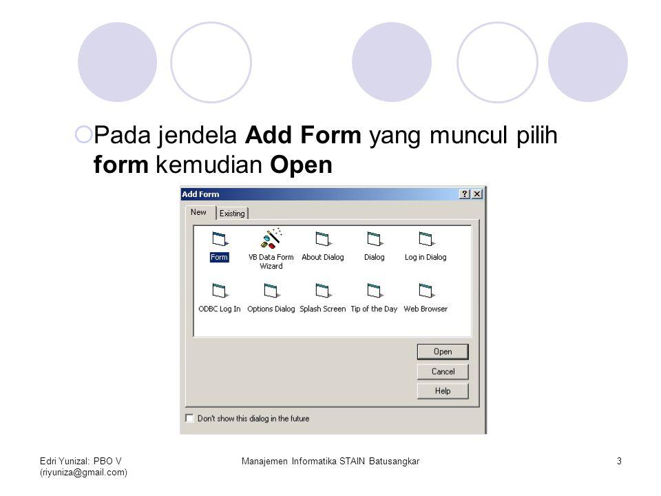 Edri Yunizal: PBO V (riyuniza@gmail.com) Manajemen Informatika STAIN Batusangkar3  Pada jendela Add Form yang muncul pilih form kemudian Open