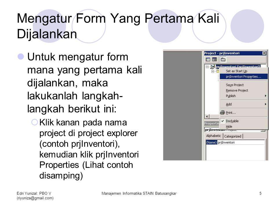 Edri Yunizal: PBO V (riyuniza@gmail.com) Manajemen Informatika STAIN Batusangkar6  Pada combo Startup Object, pilih nama form yang akan pertama kali dijalankan (lihat contoh)  Klik OK untuk konfirmasi