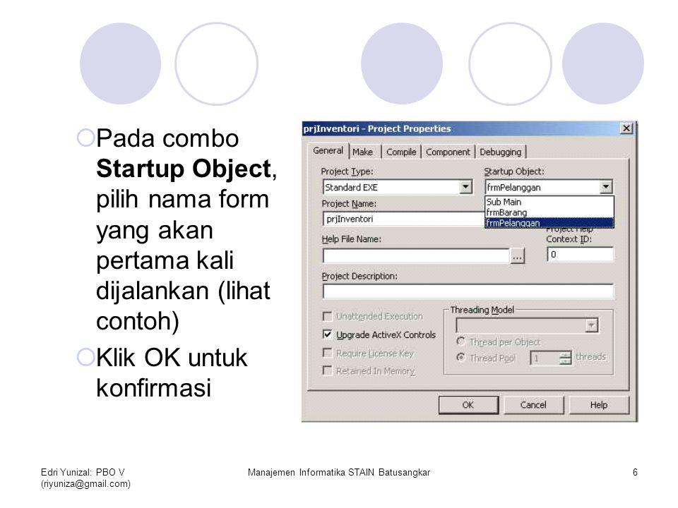 Edri Yunizal: PBO V (riyuniza@gmail.com) Manajemen Informatika STAIN Batusangkar6  Pada combo Startup Object, pilih nama form yang akan pertama kali