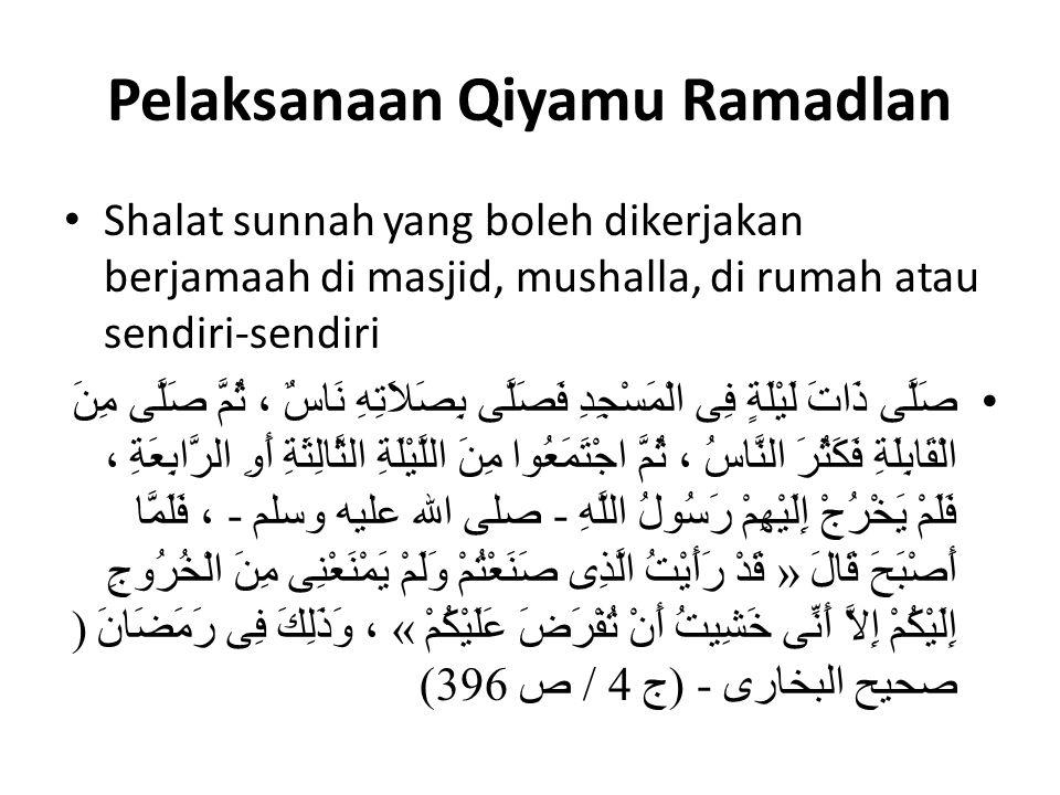 Pelaksanaan Qiyamu Ramadlan Shalat sunnah yang boleh dikerjakan berjamaah di masjid, mushalla, di rumah atau sendiri-sendiri صَلَّى ذَاتَ لَيْلَةٍ فِى الْمَسْجِدِ فَصَلَّى بِصَلاَتِهِ نَاسٌ ، ثُمَّ صَلَّى مِنَ الْقَابِلَةِ فَكَثُرَ النَّاسُ ، ثُمَّ اجْتَمَعُوا مِنَ اللَّيْلَةِ الثَّالِثَةِ أَوِ الرَّابِعَةِ ، فَلَمْ يَخْرُجْ إِلَيْهِمْ رَسُولُ اللَّهِ - صلى الله عليه وسلم - ، فَلَمَّا أَصْبَحَ قَالَ « قَدْ رَأَيْتُ الَّذِى صَنَعْتُمْ وَلَمْ يَمْنَعْنِى مِنَ الْخُرُوجِ إِلَيْكُمْ إِلاَّ أَنِّى خَشِيتُ أَنْ تُفْرَضَ عَلَيْكُمْ » ، وَذَلِكَ فِى رَمَضَانَ) صحيح البخارى - (ج 4 / ص 396)