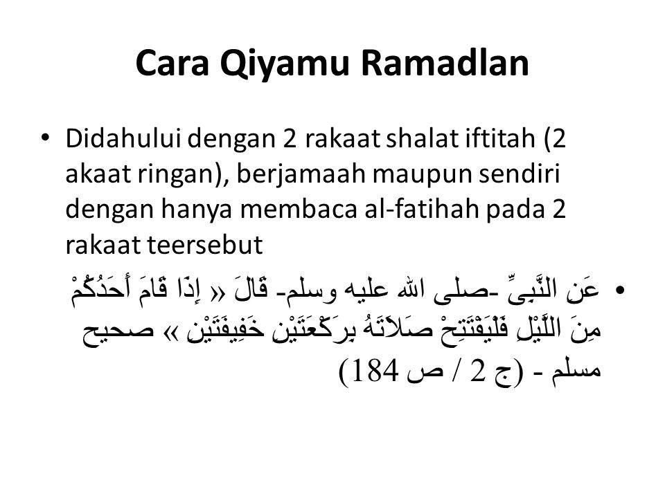 Cara Qiyamu Ramadlan Didahului dengan 2 rakaat shalat iftitah (2 akaat ringan), berjamaah maupun sendiri dengan hanya membaca al-fatihah pada 2 rakaat teersebut عَنِ النَّبِىِّ -صلى الله عليه وسلم- قَالَ « إِذَا قَامَ أَحَدُكُمْ مِنَ اللَّيْلِ فَلْيَفْتَتِحْ صَلاَتَهُ بِرَكْعَتَيْنِ خَفِيفَتَيْنِ » صحيح مسلم - (ج 2 / ص 184)