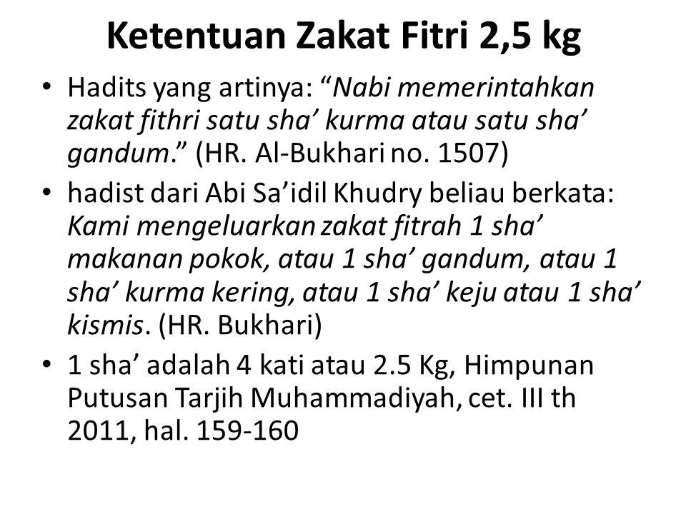 Ketentuan Zakat Fitri 2,5 kg Hadits yang artinya: Nabi memerintahkan zakat fithri satu sha' kurma atau satu sha' gandum. (HR.
