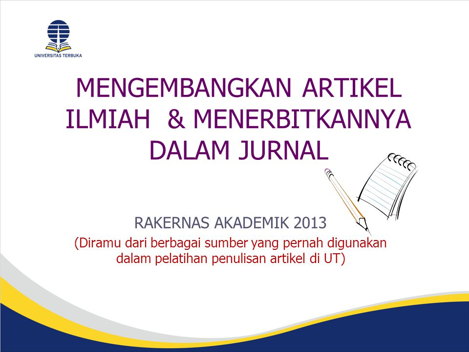 MENGEMBANGKAN ARTIKEL ILMIAH & MENERBITKANNYA DALAM JURNAL RAKERNAS AKADEMIK 2013 (Diramu dari berbagai sumber yang pernah digunakan dalam pelatihan penulisan artikel di UT)