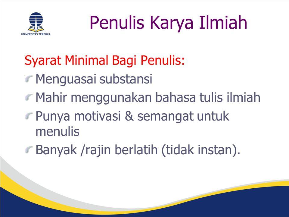 Penulis Karya Ilmiah Syarat Minimal Bagi Penulis: Menguasai substansi Mahir menggunakan bahasa tulis ilmiah Punya motivasi & semangat untuk menulis Banyak /rajin berlatih (tidak instan).