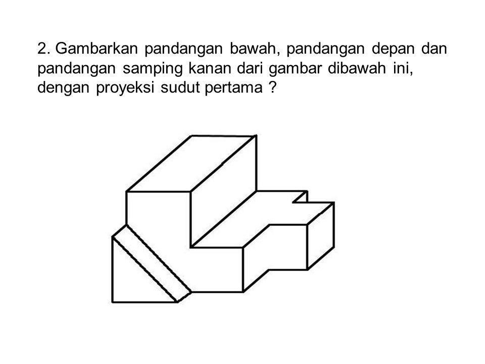 2. Gambarkan pandangan bawah, pandangan depan dan pandangan samping kanan dari gambar dibawah ini, dengan proyeksi sudut pertama ?