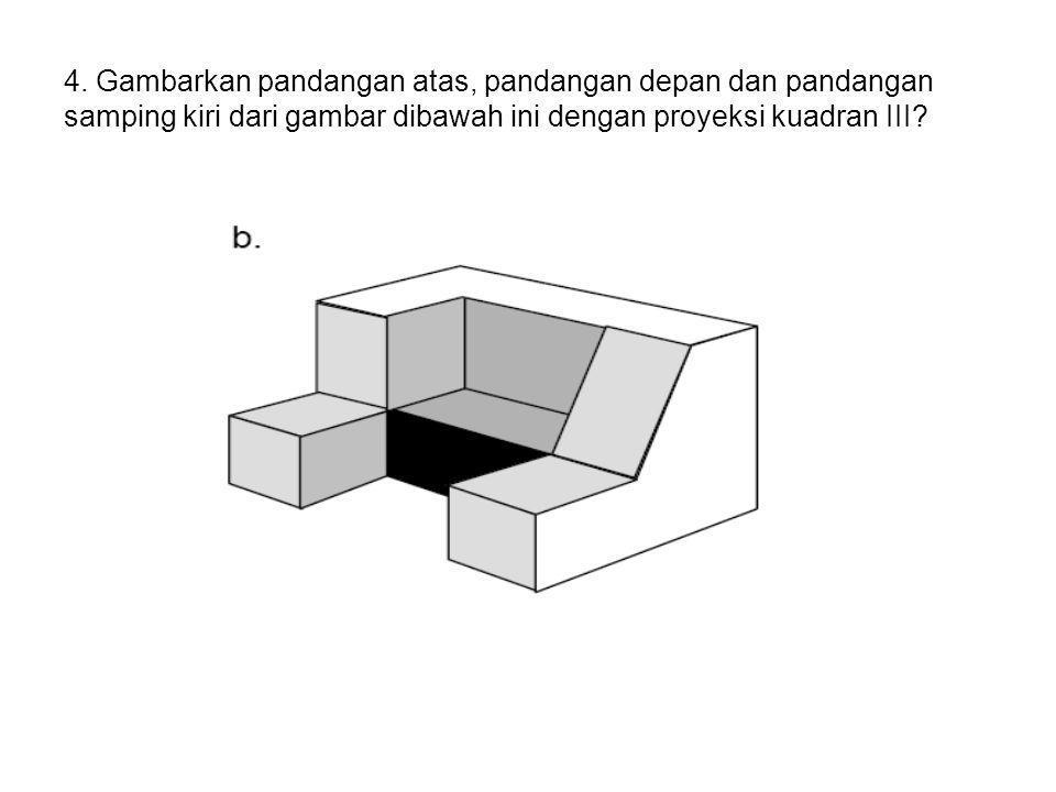 4. Gambarkan pandangan atas, pandangan depan dan pandangan samping kiri dari gambar dibawah ini dengan proyeksi kuadran III?