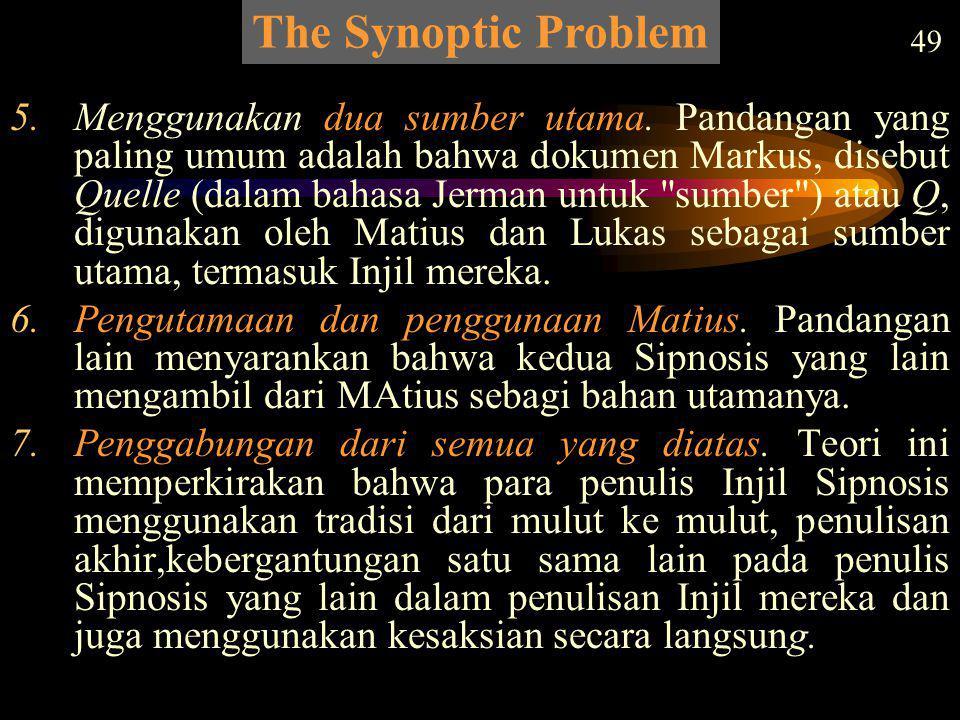 The Synoptic Problem 49 5.Menggunakan dua sumber utama. Pandangan yang paling umum adalah bahwa dokumen Markus, disebut Quelle (dalam bahasa Jerman un