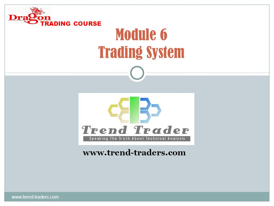 www.trend-traders.com Module 6 Trading System www.trend-traders.com TRADING COURSE
