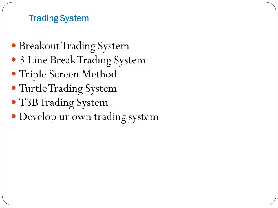 Trading System Breakout Trading System 3 Line Break Trading System Triple Screen Method Turtle Trading System T3B Trading System Develop ur own trading system