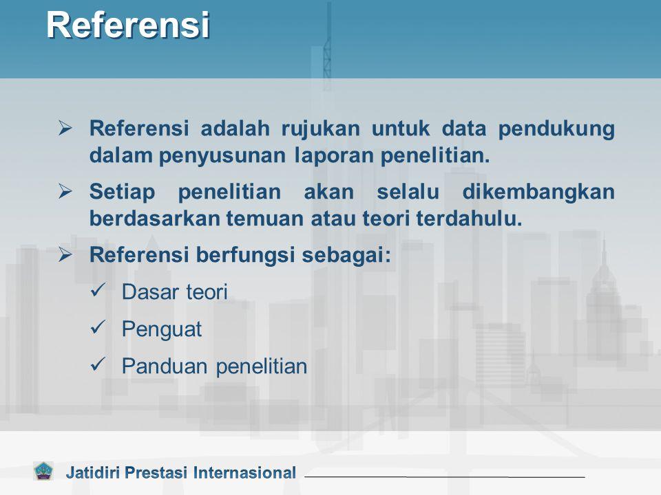 Referensi  Referensi adalah rujukan untuk data pendukung dalam penyusunan laporan penelitian.  Setiap penelitian akan selalu dikembangkan berdasarka