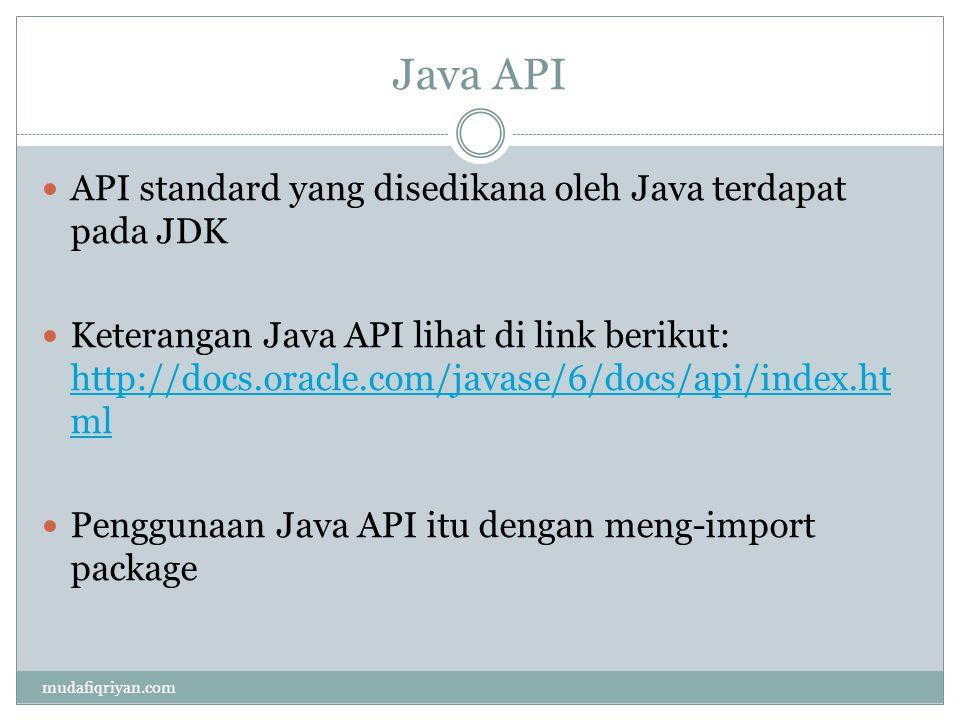 Contoh Java API javax.swing  menyediakan API untuk user interface javax.sql  menyediakan API data source javax.print  print service API java.awt.color  untuk API pewarnaan java.io  menyediakan API input-output data dan lain-lain lihat di http://docs.oracle.com/javase/6/docs/api/index.html http://docs.oracle.com/javase/6/docs/api/index.html mudafiqriyan.com