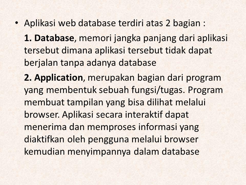 Aplikasi web database terdiri atas 2 bagian : 1. Database, memori jangka panjang dari aplikasi tersebut dimana aplikasi tersebut tidak dapat berjalan