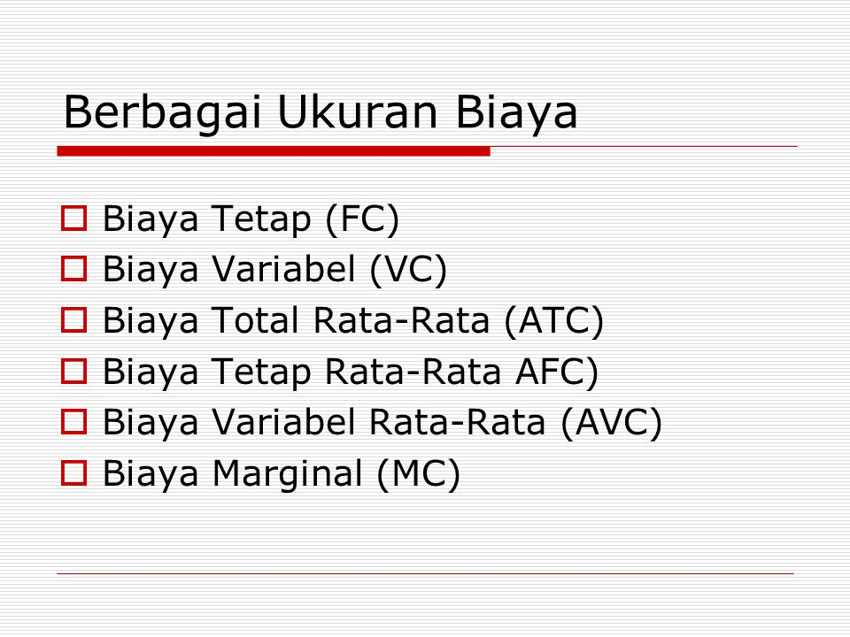 Berbagai Ukuran Biaya  Biaya Tetap (FC)  Biaya Variabel (VC)  Biaya Total Rata-Rata (ATC)  Biaya Tetap Rata-Rata AFC)  Biaya Variabel Rata-Rata (AVC)  Biaya Marginal (MC)