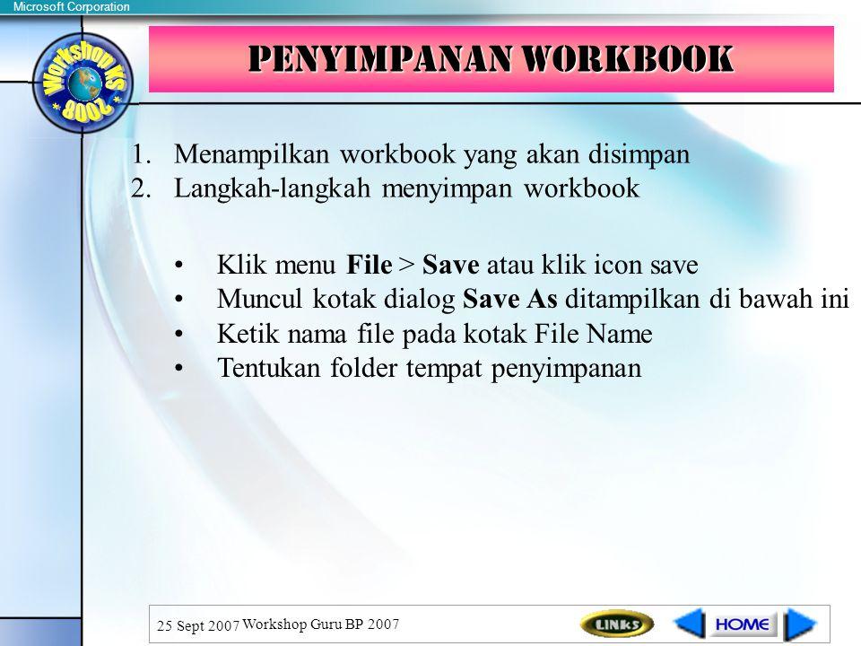 Microsoft Corporation 25 Sept 2007 Workshop Guru BP 2007 Penyimpanan Workbook 1.Menampilkan workbook yang akan disimpan 2.Langkah-langkah menyimpan workbook Klik menu File > Save atau klik icon save Muncul kotak dialog Save As ditampilkan di bawah ini Ketik nama file pada kotak File Name Tentukan folder tempat penyimpanan