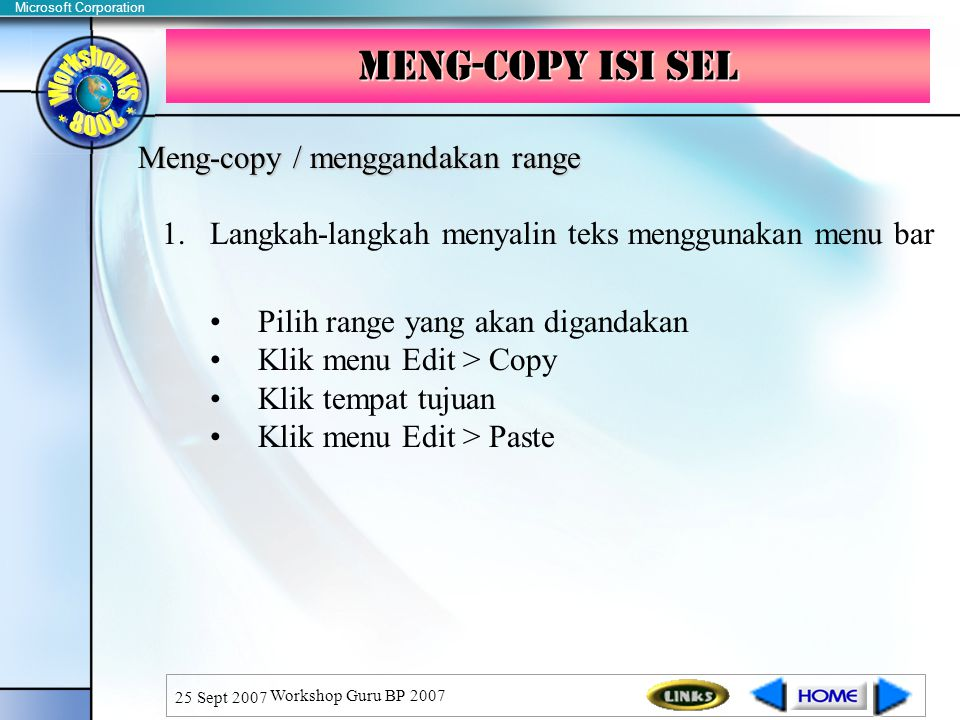 Microsoft Corporation 25 Sept 2007 Workshop Guru BP 2007 Meng-copy isi sel Meng-copy / menggandakan range 1.Langkah-langkah menyalin teks menggunakan menu bar Pilih range yang akan digandakan Klik menu Edit > Copy Klik tempat tujuan Klik menu Edit > Paste