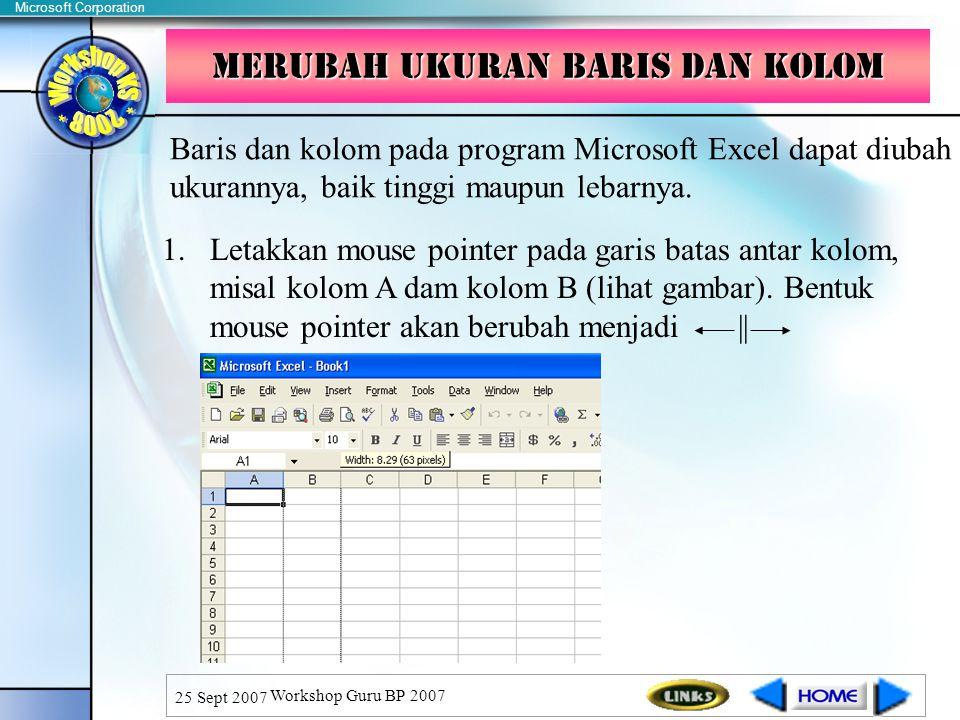 Microsoft Corporation 25 Sept 2007 Workshop Guru BP 2007 Merubah ukuran baris dan kolom Baris dan kolom pada program Microsoft Excel dapat diubah ukurannya, baik tinggi maupun lebarnya.