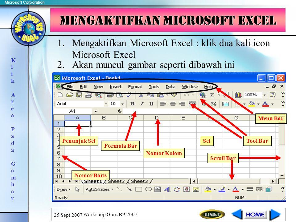 Microsoft Corporation 25 Sept 2007 Workshop Guru BP 2007 Mengaktifkan Microsoft Excel 1.Mengaktifkan Microsoft Excel : klik dua kali icon Microsoft Excel 2.Akan muncul gambar seperti dibawah ini Sel Formula Bar Nomor Kolom Nomor Baris Penunjuk Sel Scroll Bar K l i k A r e a P a d a G a m b a r Menu Bar Tool Bar