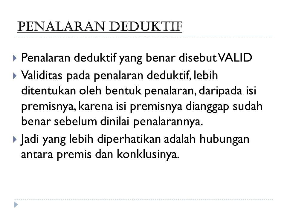 PENALARAN DEDUKTIF  Penalaran deduktif yang benar disebut VALID  Validitas pada penalaran deduktif, lebih ditentukan oleh bentuk penalaran, daripada