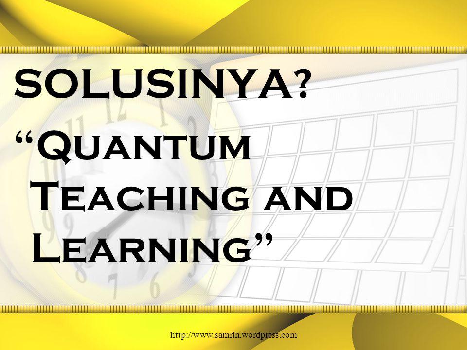 SOLUSINYA? Quantum Teaching and Learning http://www.samrin.wordpress.com