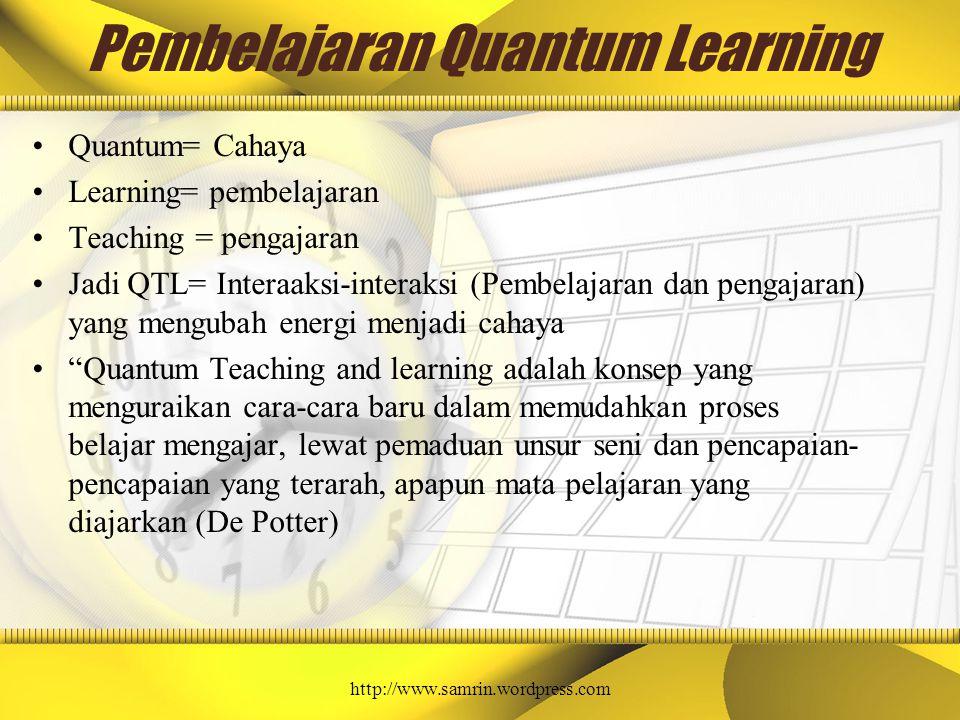 Pembelajaran Quantum Learning Quantum= Cahaya Learning= pembelajaran Teaching = pengajaran Jadi QTL= Interaaksi-interaksi (Pembelajaran dan pengajaran) yang mengubah energi menjadi cahaya Quantum Teaching and learning adalah konsep yang menguraikan cara-cara baru dalam memudahkan proses belajar mengajar, lewat pemaduan unsur seni dan pencapaian- pencapaian yang terarah, apapun mata pelajaran yang diajarkan (De Potter) http://www.samrin.wordpress.com