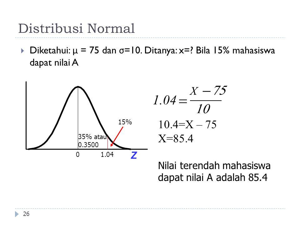 Distribusi Normal 26  Diketahui: μ = 75 dan σ =10. Ditanya: x=? Bila 15% mahasiswa dapat nilai A X 1.04     Nilai terendah mahasiswa dapat nila