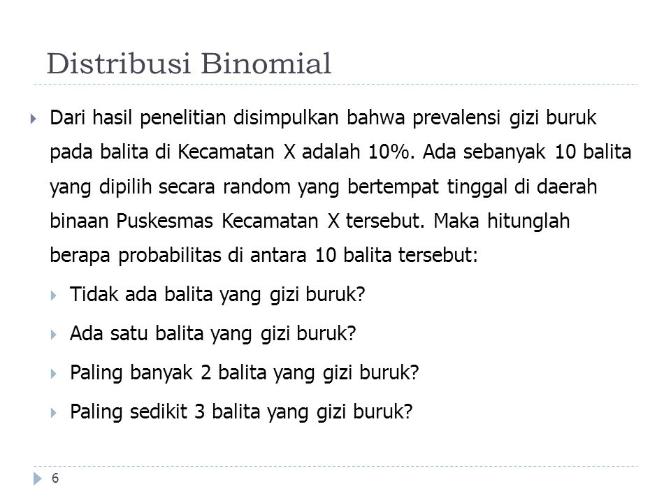 Distribusi Binomial 6  Dari hasil penelitian disimpulkan bahwa prevalensi gizi buruk pada balita di Kecamatan X adalah 10%. Ada sebanyak 10 balita ya