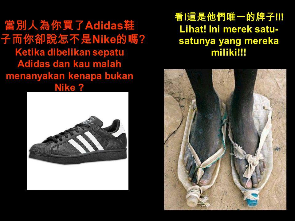 當別人為你買了 Adidas 鞋 子而你卻說怎不是 Nike 的嗎 .