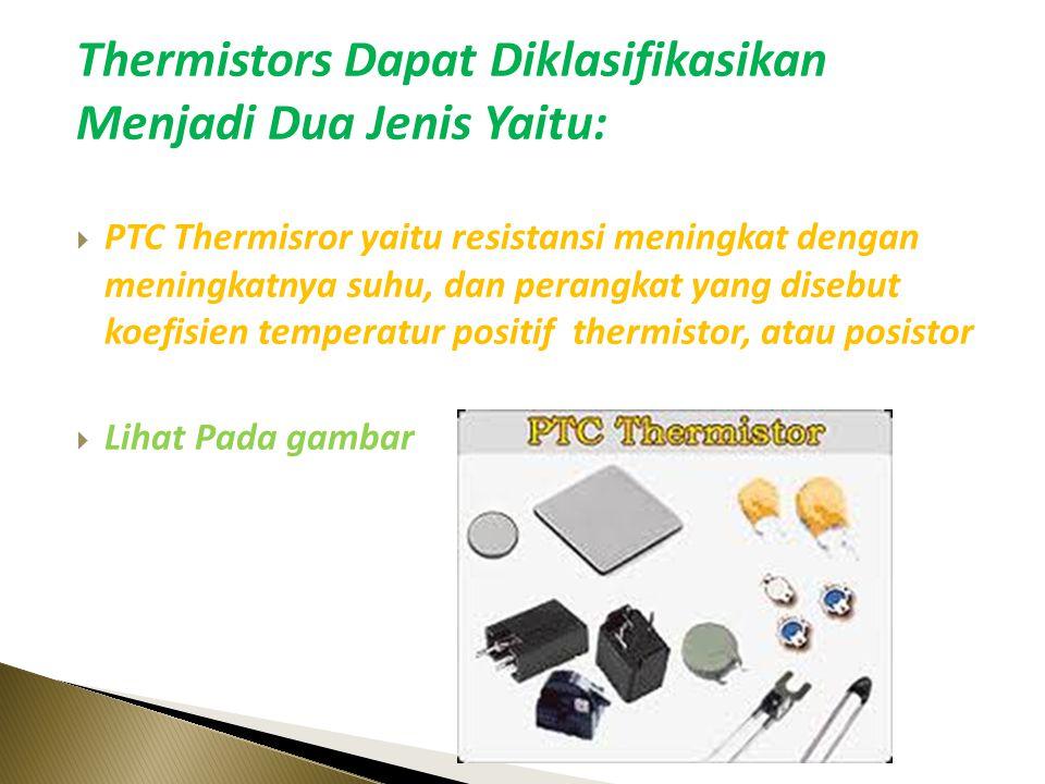 Thermistors Dapat Diklasifikasikan Menjadi Dua Jenis Yaitu:  PTC Thermisror yaitu resistansi meningkat dengan meningkatnya suhu, dan perangkat yang disebut koefisien temperatur positif thermistor, atau posistor  Lihat Pada gambar