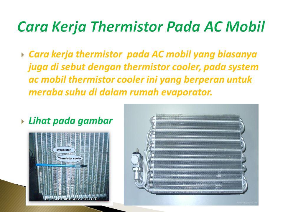  Cara kerja thermistor pada AC mobil yang biasanya juga di sebut dengan thermistor cooler, pada system ac mobil thermistor cooler ini yang berperan untuk meraba suhu di dalam rumah evaporator.