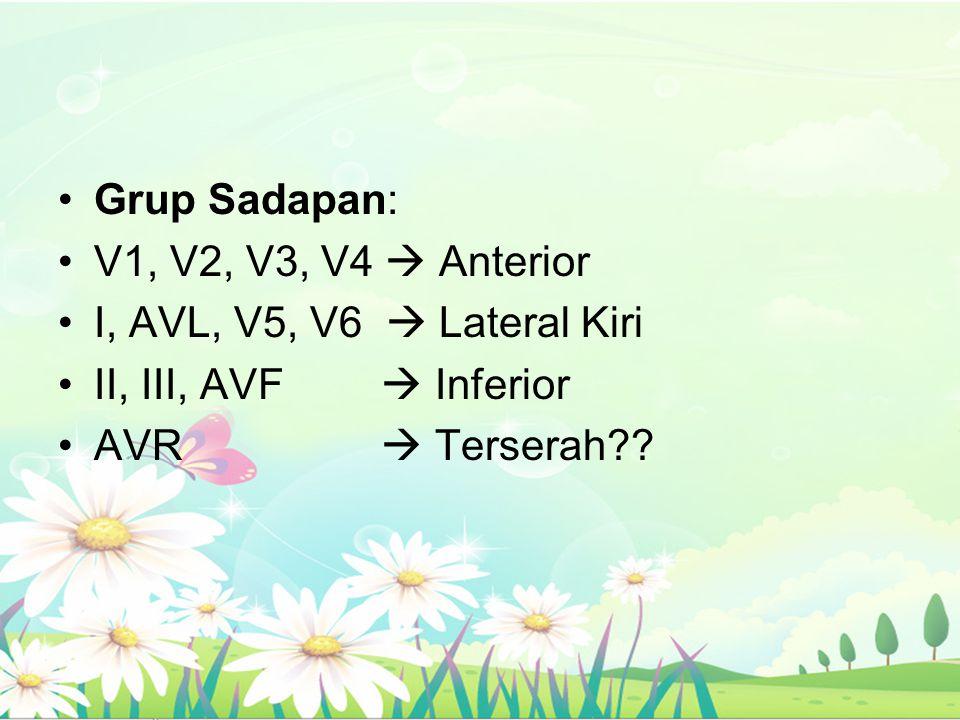 Grup Sadapan: V1, V2, V3, V4  Anterior I, AVL, V5, V6  Lateral Kiri II, III, AVF  Inferior AVR  Terserah??
