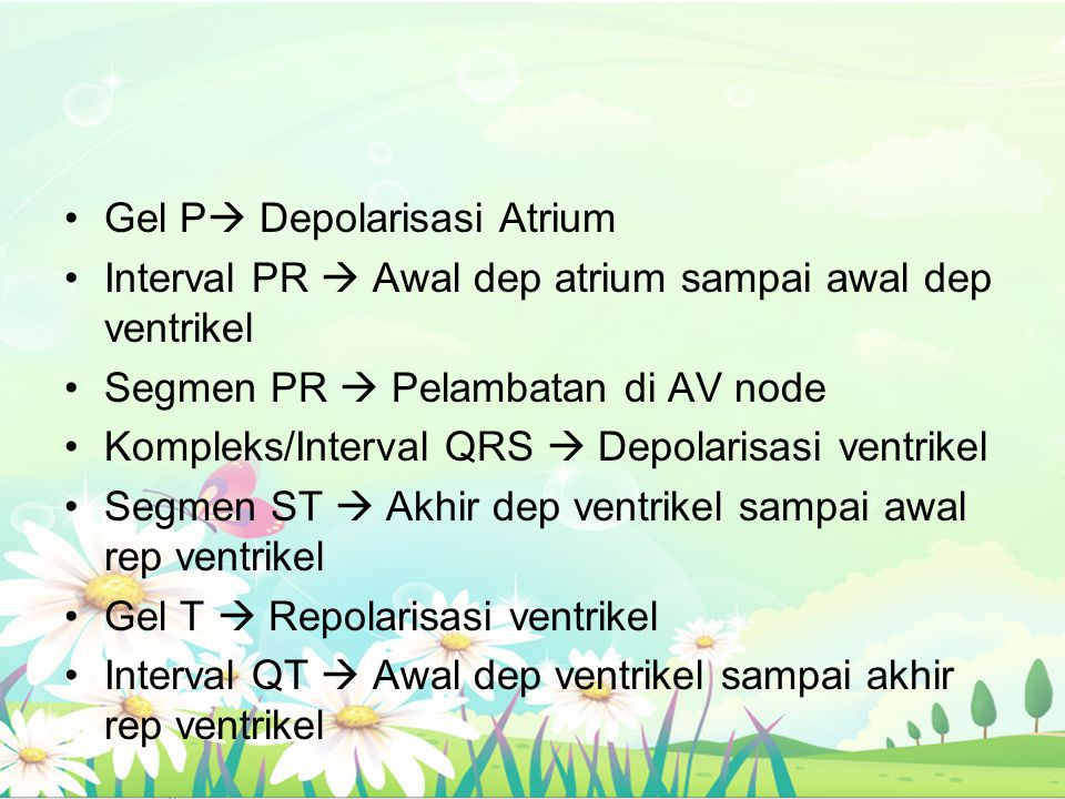 Gel P  Depolarisasi Atrium Interval PR  Awal dep atrium sampai awal dep ventrikel Segmen PR  Pelambatan di AV node Kompleks/Interval QRS  Depolari