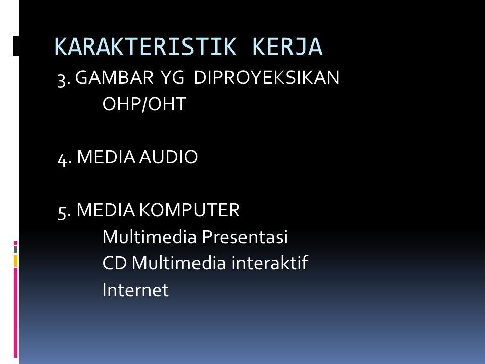 KARAKTERISTIK KERJA 3. GAMBAR YG DIPROYEKSIKAN OHP/OHT 4. MEDIA AUDIO 5. MEDIA KOMPUTER Multimedia Presentasi CD Multimedia interaktif Internet