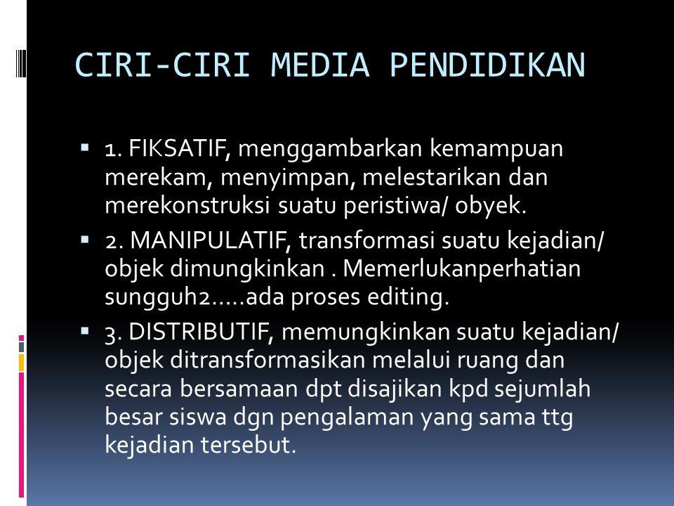 CIRI-CIRI MEDIA PENDIDIKAN  1. FIKSATIF, menggambarkan kemampuan merekam, menyimpan, melestarikan dan merekonstruksi suatu peristiwa/ obyek.  2. MAN