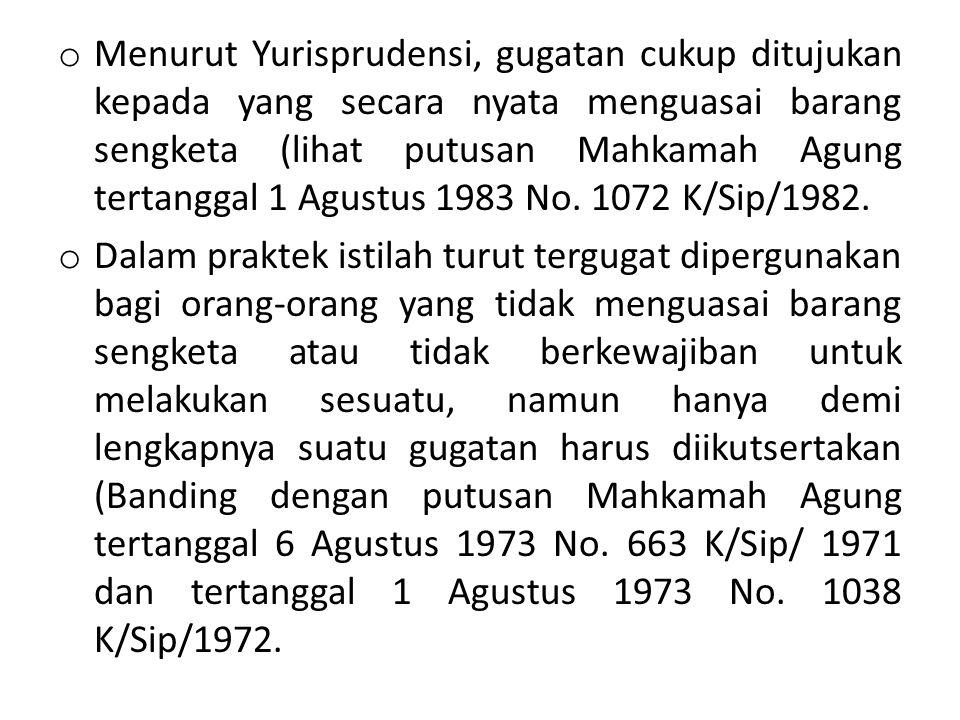 o Menurut Yurisprudensi, gugatan cukup ditujukan kepada yang secara nyata menguasai barang sengketa (lihat putusan Mahkamah Agung tertanggal 1 Agustus 1983 No.