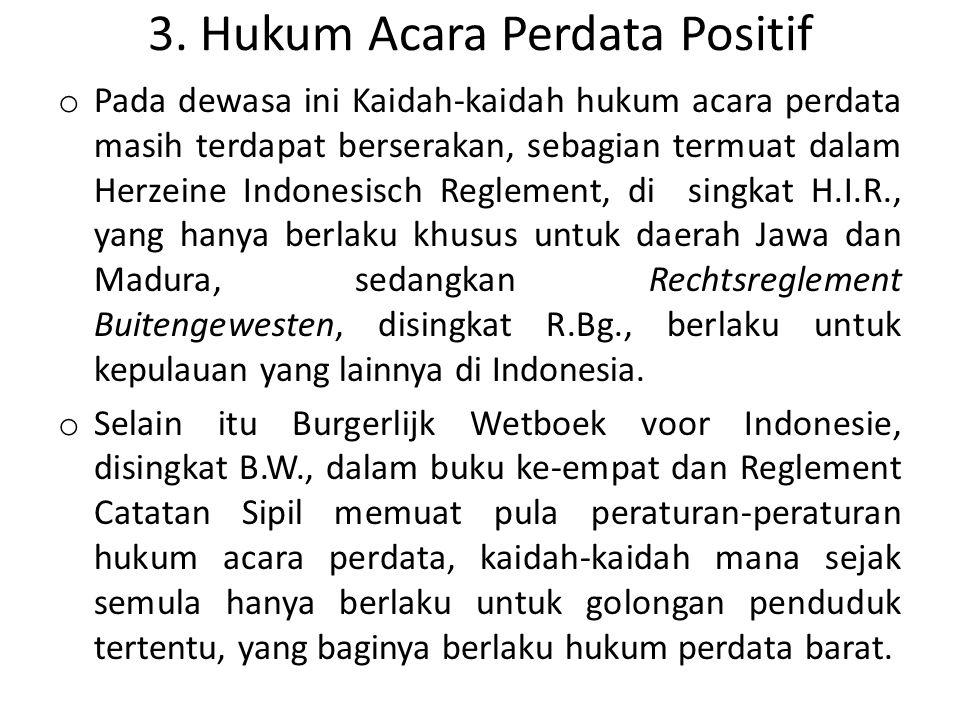 3. Hukum Acara Perdata Positif o Pada dewasa ini Kaidah-kaidah hukum acara perdata masih terdapat berserakan, sebagian termuat dalam Herzeine Indonesi