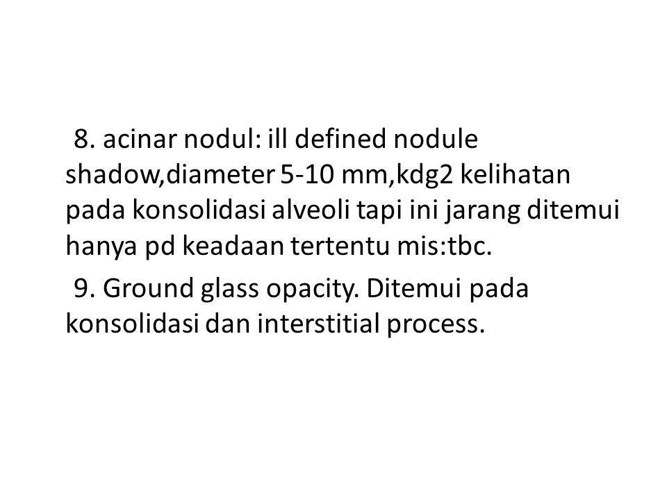 8. acinar nodul: ill defined nodule shadow,diameter 5-10 mm,kdg2 kelihatan pada konsolidasi alveoli tapi ini jarang ditemui hanya pd keadaan tertentu