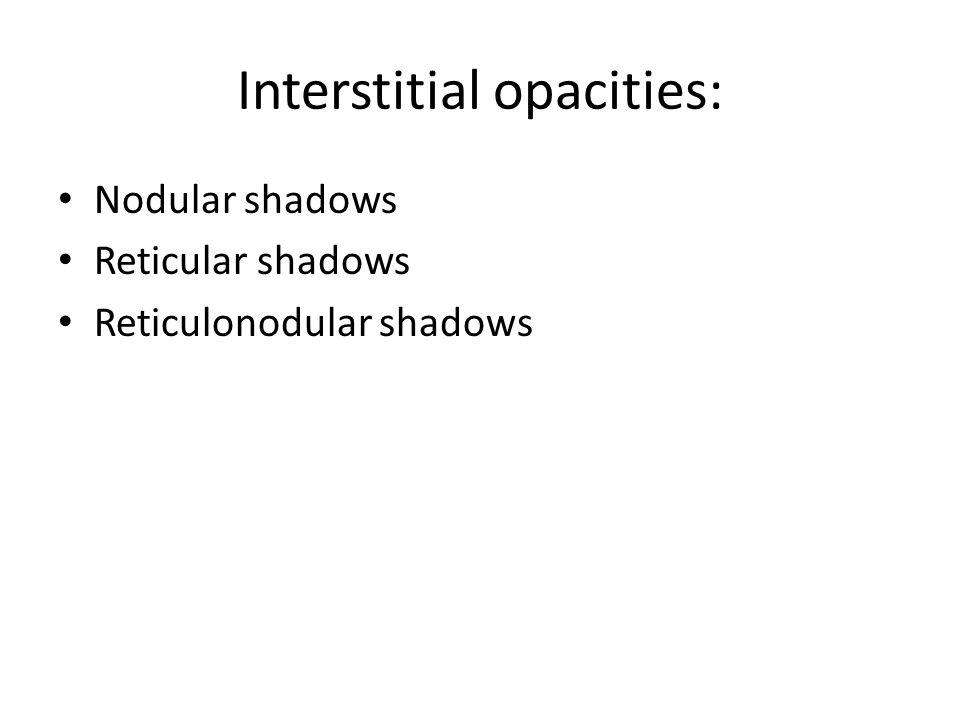 Interstitial opacities: Nodular shadows Reticular shadows Reticulonodular shadows