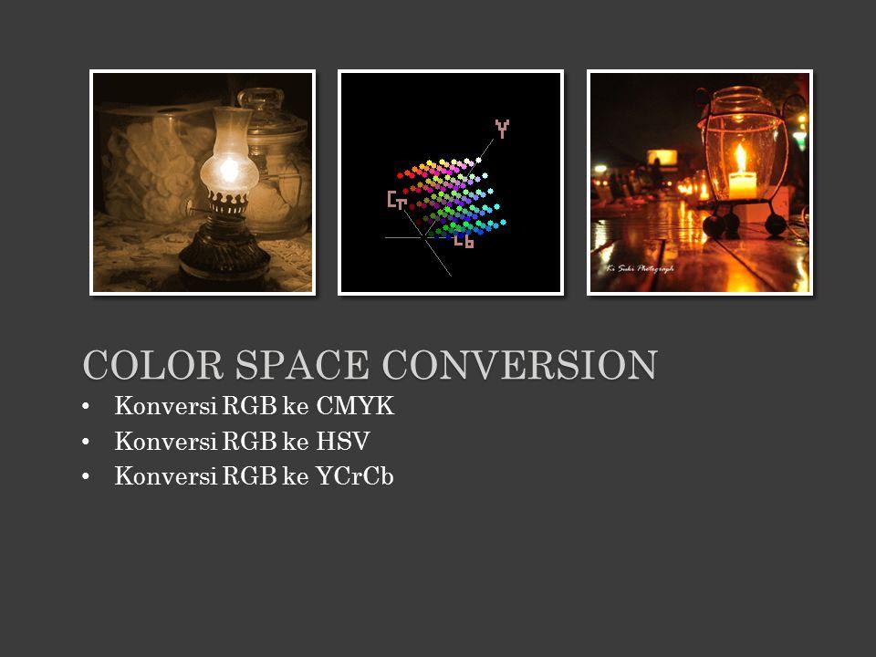 Konversi RGB ke CMYK Konversi RGB ke HSV Konversi RGB ke YCrCb COLOR SPACE CONVERSION