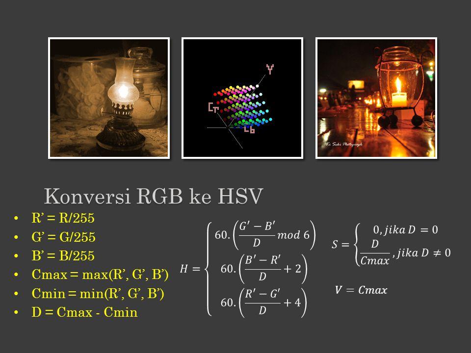 R' = R/255 G' = G/255 B' = B/255 Cmax = max(R', G', B') Cmin = min(R', G', B') D = Cmax - Cmin Konversi RGB ke HSV