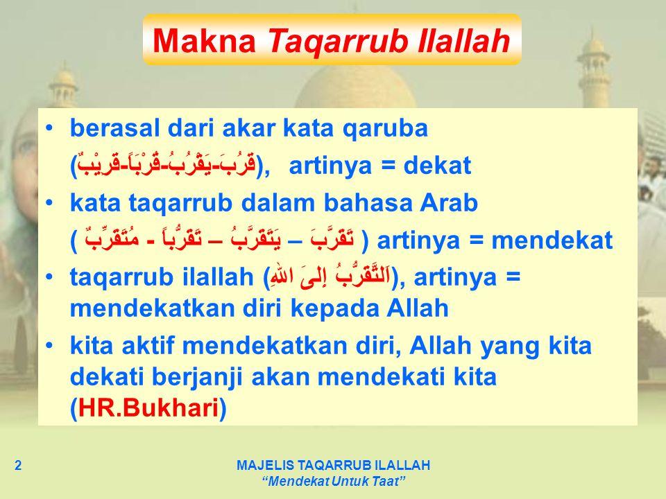 MAJELIS TAQARRUB ILALLAH Mendekat Untuk Taat 3 Kawasan Taqarrub : Saat berhubungan dengan Allah, Saat berhubungan dengan diri sendiri, Saat berhubungan dengan orang lain dengan motto : pergiat yang wajib dan sunnah, jauhi yang haram dan makruh, jangan terlena dengan yang mubah Lingkup Taqarrub Ilallah Utamakan yang wajib, sempurnakan diri dengan yang sunnah- sunnah (Hadits Qudsi dalam Shahih Bukhari)