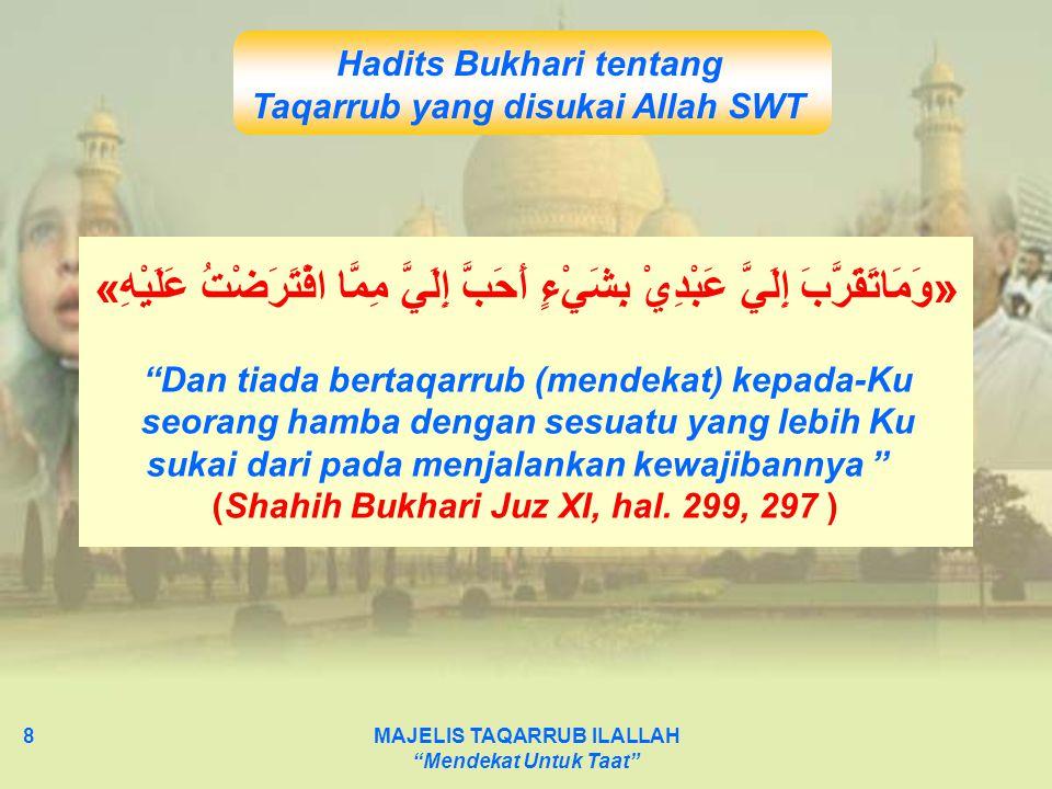 "MAJELIS TAQARRUB ILALLAH ""Mendekat Untuk Taat"" 8 Hadits Bukhari tentang Taqarrub yang disukai Allah SWT »وَمَاتَقَرَّبَ إِلَيَّ عَبْدِيْ بِشَيْءٍ أَحَ"
