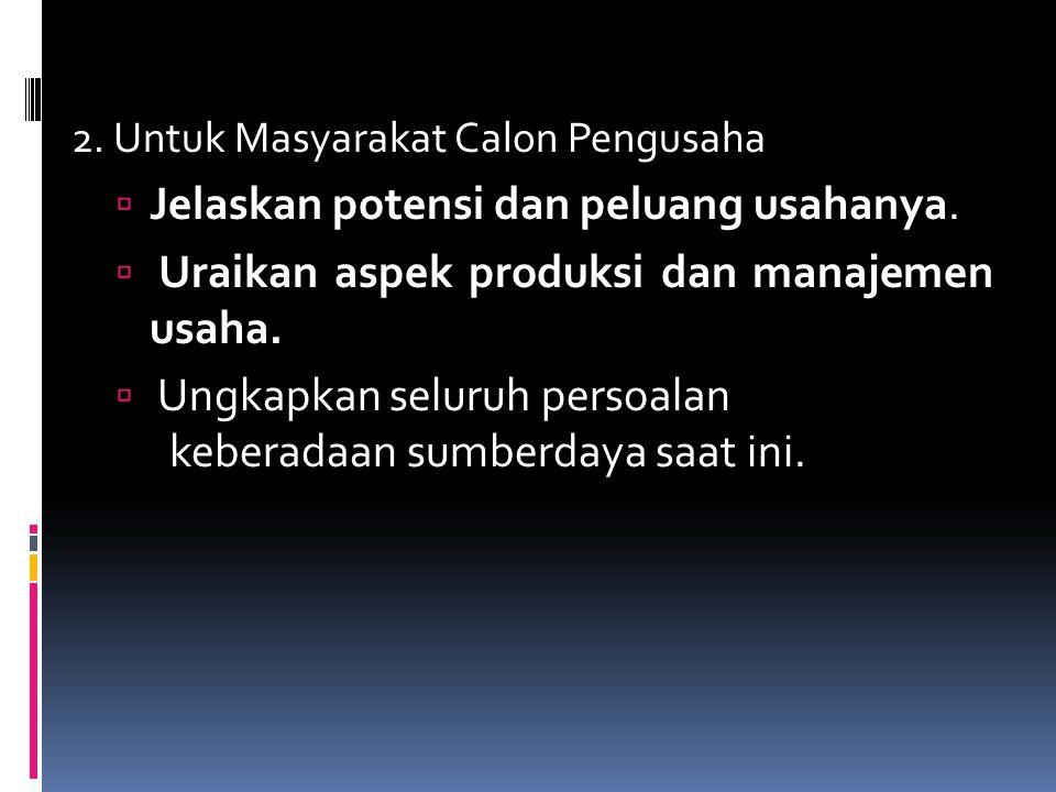 2. Untuk Masyarakat Calon Pengusaha  Jelaskan potensi dan peluang usahanya.  Uraikan aspek produksi dan manajemen usaha.  Ungkapkan seluruh persoal