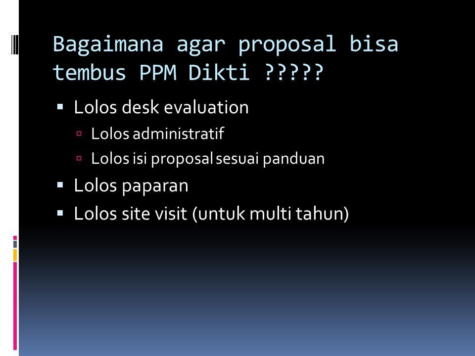 Bagaimana agar proposal bisa tembus PPM Dikti ?????  Lolos desk evaluation  Lolos administratif  Lolos isi proposal sesuai panduan  Lolos paparan
