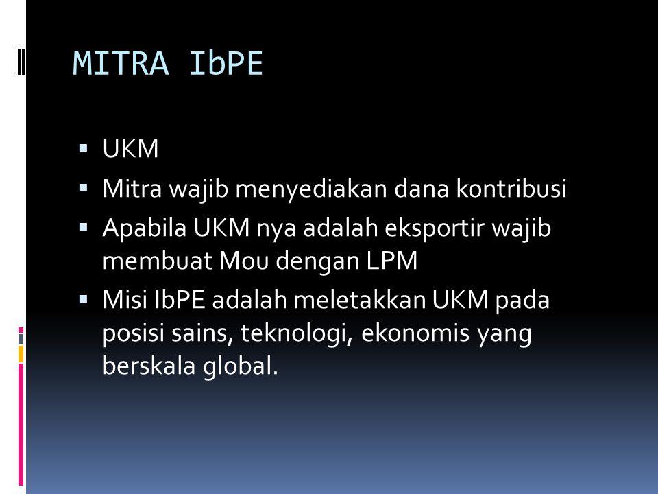 MITRA IbPE  UKM  Mitra wajib menyediakan dana kontribusi  Apabila UKM nya adalah eksportir wajib membuat Mou dengan LPM  Misi IbPE adalah meletakk