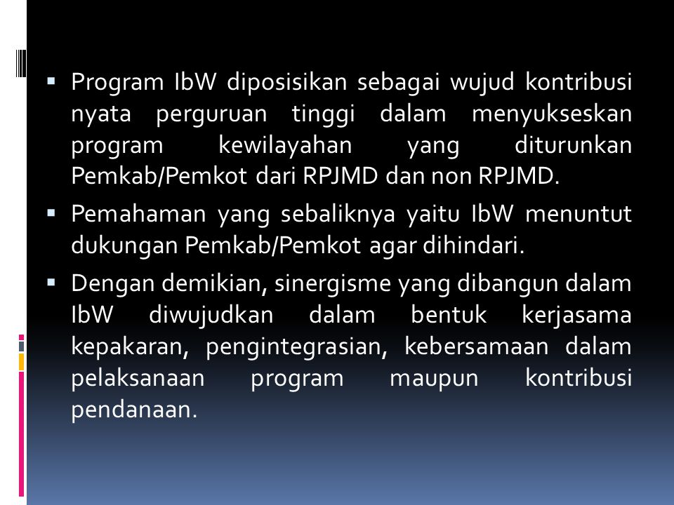  Program IbW diposisikan sebagai wujud kontribusi nyata perguruan tinggi dalam menyukseskan program kewilayahan yang diturunkan Pemkab/Pemkot dari RP