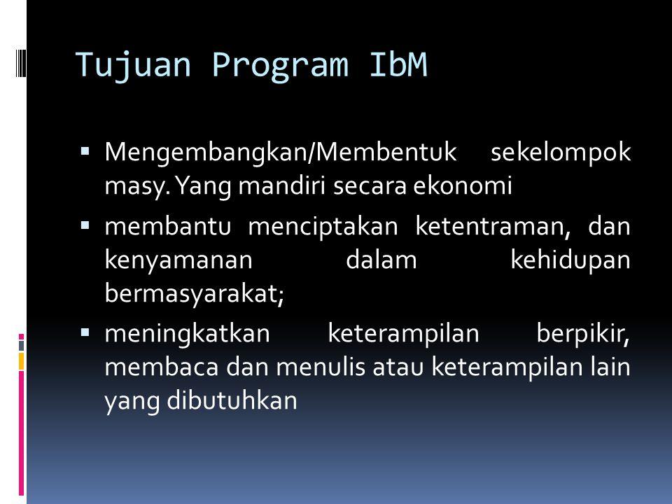 Tujuan Program IbM  Mengembangkan/Membentuk sekelompok masy. Yang mandiri secara ekonomi  membantu menciptakan ketentraman, dan kenyamanan dalam keh