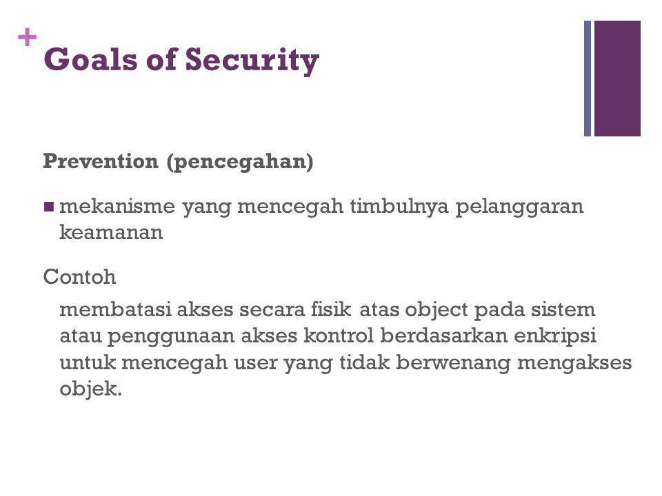 + Goals of Security Prevention (pencegahan) mekanisme yang mencegah timbulnya pelanggaran keamanan Contoh membatasi akses secara fisik atas object pad